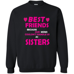 Ladies Best Friends Because Moms Can't Handle Us Sweatshirt