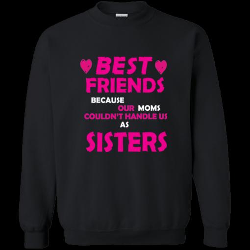 Ladies Best Friends Because Moms Can't Handle Us Sweatshirt