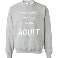 Unisex I No Longer Want To Be An Adult Sweatshirt