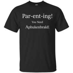 Unisex Parenting T-Shirt You Need Aphukenbrake